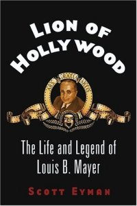 Lion of Hollywood by Scott Eyman Louis B Mayer bio